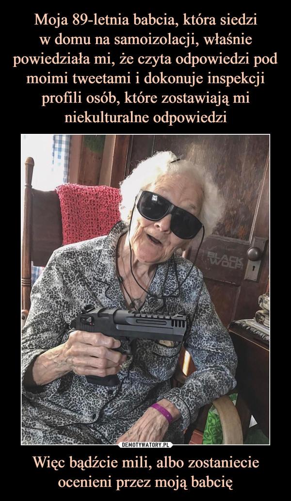 Więc bądźcie mili, albo zostaniecie ocenieni przez moją babcię –