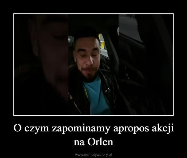 O czym zapominamy apropos akcji na Orlen –