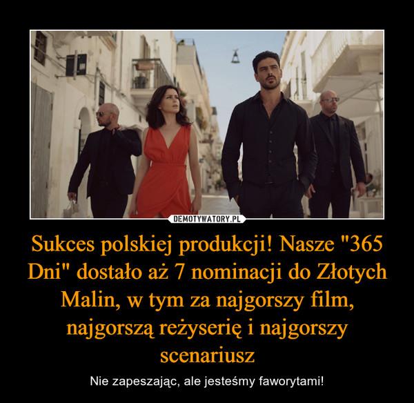 """Sukces polskiej produkcji! Nasze """"365 Dni"""" dostało aż 7 nominacji do Złotych Malin, w tym za najgorszy film, najgorszą reżyserię i najgorszy scenariusz – Nie zapeszając, ale jesteśmy faworytami!"""