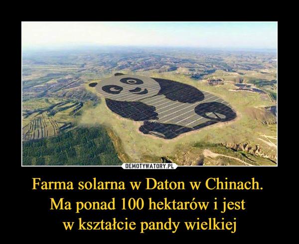 Farma solarna w Daton w Chinach. Ma ponad 100 hektarów i jest w kształcie pandy wielkiej –