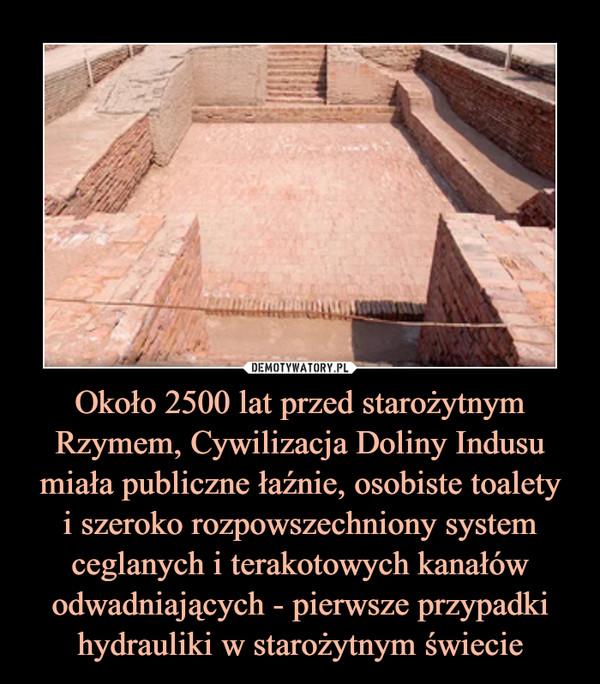 Około 2500 lat przed starożytnym Rzymem, Cywilizacja Doliny Indusu miała publiczne łaźnie, osobiste toaletyi szeroko rozpowszechniony system ceglanych i terakotowych kanałów odwadniających - pierwsze przypadki hydrauliki w starożytnym świecie –