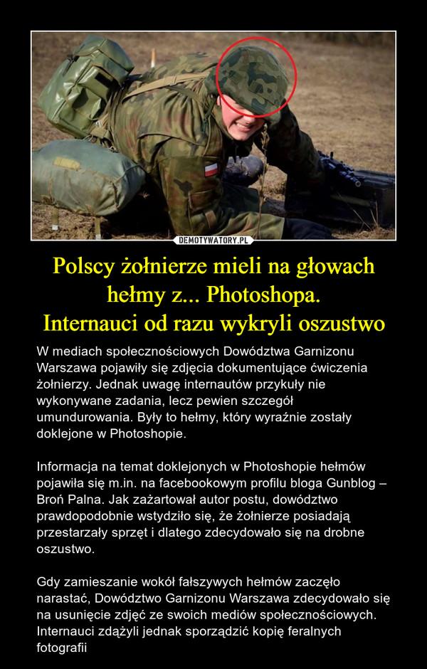 Polscy żołnierze mieli na głowachhełmy z... Photoshopa.Internauci od razu wykryli oszustwo – W mediach społecznościowych Dowództwa Garnizonu Warszawa pojawiły się zdjęcia dokumentujące ćwiczenia żołnierzy. Jednak uwagę internautów przykuły nie wykonywane zadania, lecz pewien szczegół umundurowania. Były to hełmy, który wyraźnie zostały doklejone w Photoshopie.Informacja na temat doklejonych w Photoshopie hełmów pojawiła się m.in. na facebookowym profilu bloga Gunblog – Broń Palna. Jak zażartował autor postu, dowództwo prawdopodobnie wstydziło się, że żołnierze posiadają przestarzały sprzęt i dlatego zdecydowało się na drobne oszustwo.Gdy zamieszanie wokół fałszywych hełmów zaczęło narastać, Dowództwo Garnizonu Warszawa zdecydowało się na usunięcie zdjęć ze swoich mediów społecznościowych. Internauci zdążyli jednak sporządzić kopię feralnych fotografii