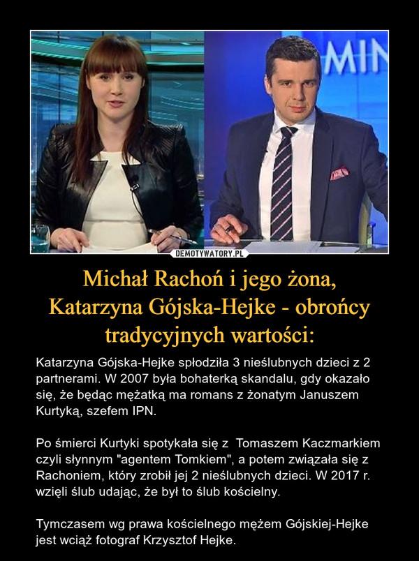 """Michał Rachoń i jego żona,Katarzyna Gójska-Hejke - obrońcytradycyjnych wartości: – Katarzyna Gójska-Hejke spłodziła 3 nieślubnych dzieci z 2 partnerami. W 2007 była bohaterką skandalu, gdy okazało się, że będąc mężatką ma romans z żonatym Januszem Kurtyką, szefem IPN. Po śmierci Kurtyki spotykała się z  Tomaszem Kaczmarkiem czyli słynnym """"agentem Tomkiem"""", a potem związała się z Rachoniem, który zrobił jej 2 nieślubnych dzieci. W 2017 r. wzięli ślub udając, że był to ślub kościelny. Tymczasem wg prawa kościelnego mężem Gójskiej-Hejke jest wciąż fotograf Krzysztof Hejke."""