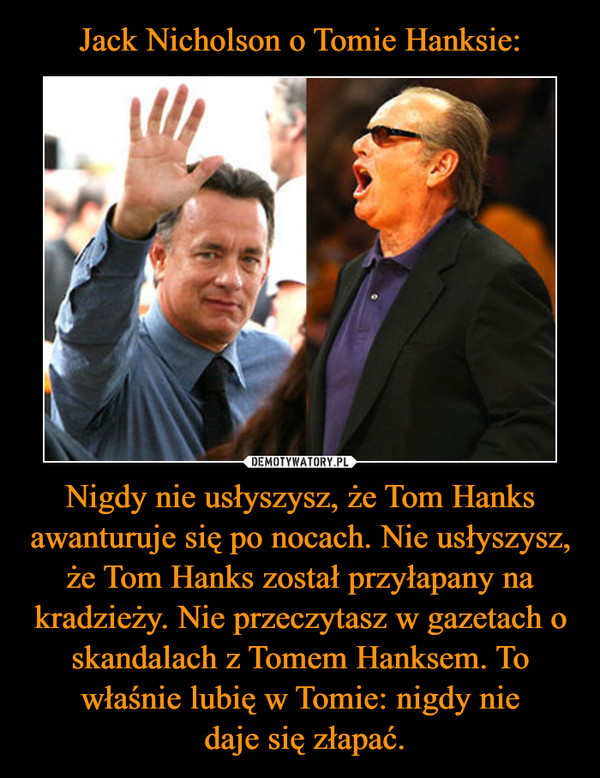 Nigdy nie usłyszysz, że Tom Hanks awanturuje się po nocach. Nie usłyszysz, że Tom Hanks został przyłapany na kradzieży. Nie przeczytasz w gazetach o skandalach z Tomem Hanksem. To właśnie lubię w Tomie: nigdy nie daje się złapać. –