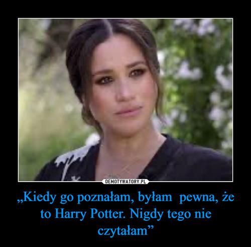 """""""Kiedy go poznałam, byłam  pewna, że to Harry Potter. Nigdy tego nie czytałam"""""""
