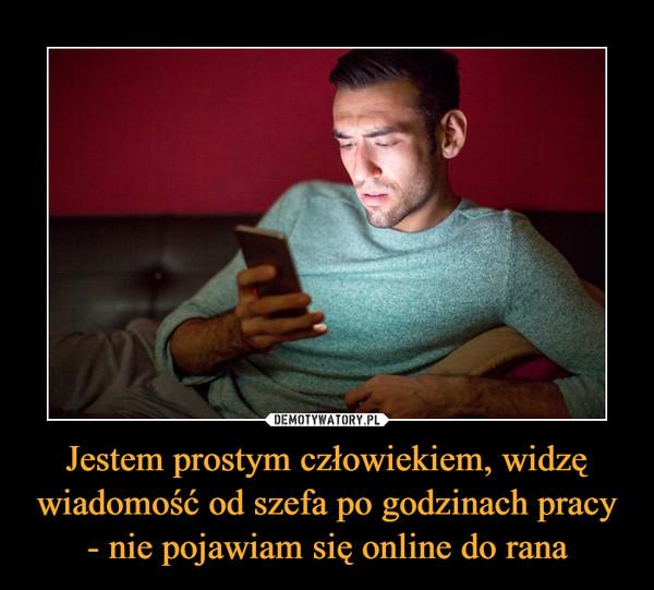 Jestem prostym człowiekiem, widzę wiadomość od szefa po godzinach pracy - nie pojawiam się online do rana –