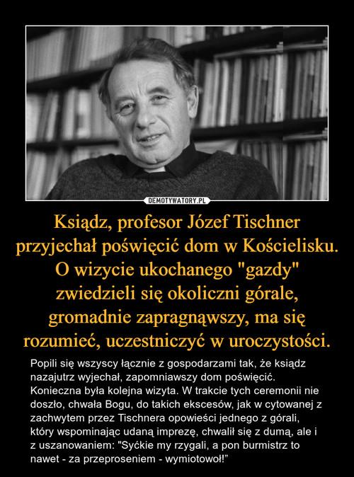 """Ksiądz, profesor Józef Tischner przyjechał poświęcić dom w Kościelisku. O wizycie ukochanego """"gazdy"""" zwiedzieli się okoliczni górale, gromadnie zapragnąwszy, ma się rozumieć, uczestniczyć w uroczystości."""
