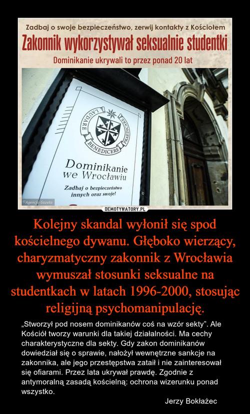 Kolejny skandal wyłonił się spod kościelnego dywanu. Głęboko wierzący, charyzmatyczny zakonnik z Wrocławia wymuszał stosunki seksualne na studentkach w latach 1996-2000, stosując religijną psychomanipulację.