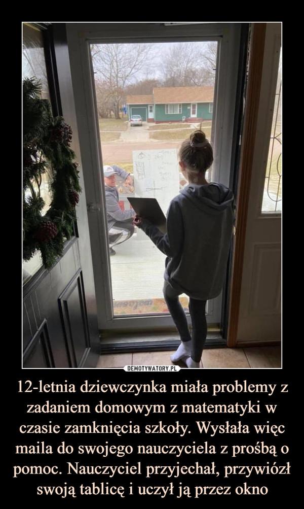 12-letnia dziewczynka miała problemy z zadaniem domowym z matematyki w czasie zamknięcia szkoły. Wysłała więc maila do swojego nauczyciela z prośbą o pomoc. Nauczyciel przyjechał, przywiózł swoją tablicę i uczył ją przez okno –