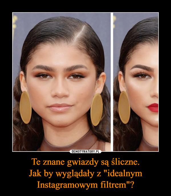 """Te znane gwiazdy są śliczne.Jak by wyglądały z """"idealnym Instagramowym filtrem""""? –"""