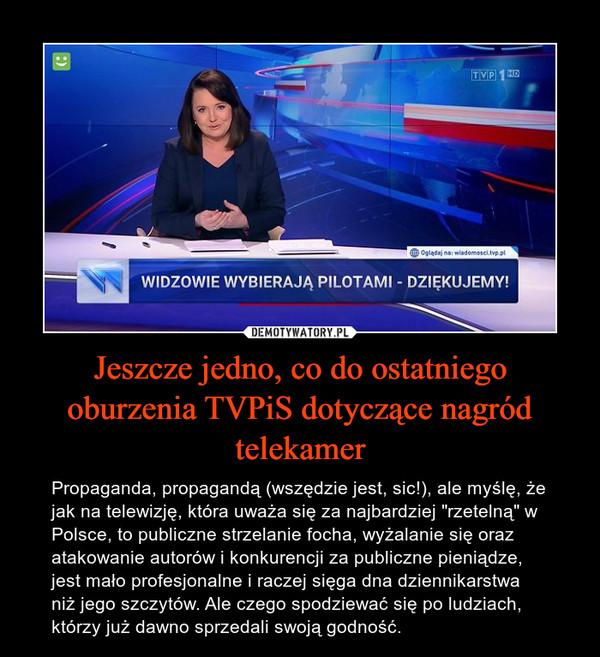 """Jeszcze jedno, co do ostatniego oburzenia TVPiS dotyczące nagród telekamer – Propaganda, propagandą (wszędzie jest, sic!), ale myślę, że jak na telewizję, która uważa się za najbardziej """"rzetelną"""" w Polsce, to publiczne strzelanie focha, wyżalanie się oraz atakowanie autorów i konkurencji za publiczne pieniądze, jest mało profesjonalne i raczej sięga dna dziennikarstwa niż jego szczytów. Ale czego spodziewać się po ludziach, którzy już dawno sprzedali swoją godność."""