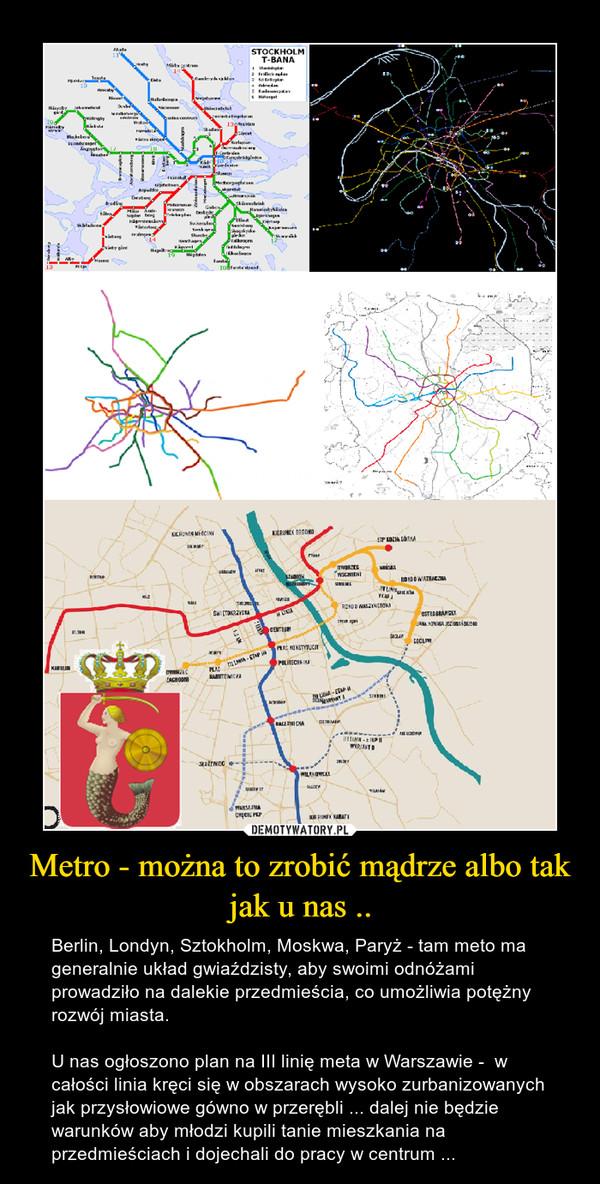 Metro - można to zrobić mądrze albo tak jak u nas .. – Berlin, Londyn, Sztokholm, Moskwa, Paryż - tam meto ma generalnie układ gwiaździsty, aby swoimi odnóżami prowadziło na dalekie przedmieścia, co umożliwia potężny rozwój miasta.U nas ogłoszono plan na III linię meta w Warszawie -  w całości linia kręci się w obszarach wysoko zurbanizowanych jak przysłowiowe gówno w przerębli ... dalej nie będzie warunków aby młodzi kupili tanie mieszkania na przedmieściach i dojechali do pracy w centrum ...