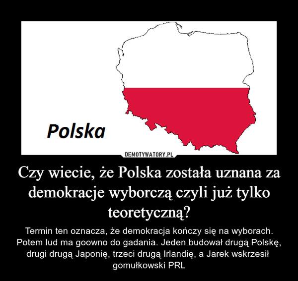 Czy wiecie, że Polska została uznana za demokracje wyborczą czyli już tylko teoretyczną? – Termin ten oznacza, że demokracja kończy się na wyborach. Potem lud ma goowno do gadania. Jeden budował drugą Polskę, drugi drugą Japonię, trzeci drugą Irlandię, a Jarek wskrzesił  gomułkowski PRL