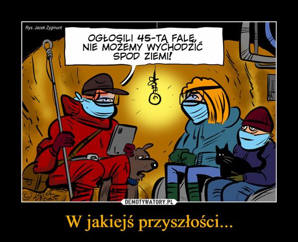 W jakiejś przyszłości... –  Rys. Jacek ZygmuntOGŁOŞILI 45-TĄ FALE,NIE MOŻEMY WYCHODZIĆSPOD ZIEMI!
