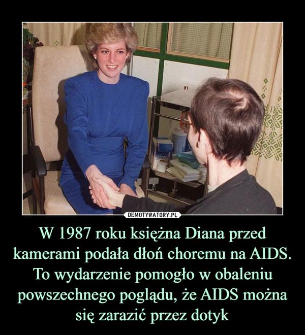 W 1987 roku księżna Diana przed kamerami podała dłoń choremu na AIDS. To wydarzenie pomogło w obaleniu powszechnego poglądu, że AIDS można się zarazić przez dotyk –
