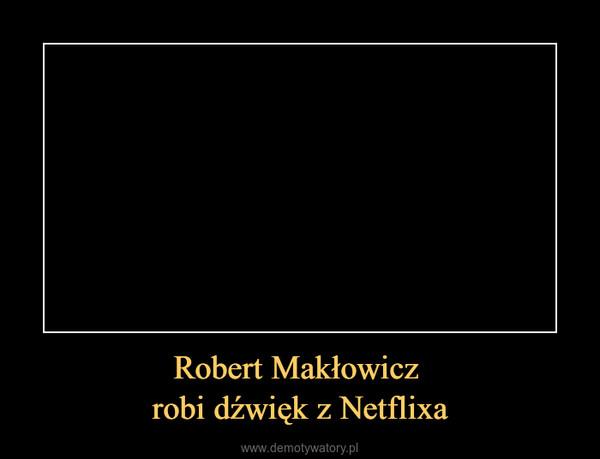 Robert Makłowicz robi dźwięk z Netflixa –