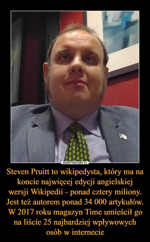 Steven Pruitt to wikipedysta, który ma na koncie najwięcej edycji angielskiej wersji Wikipedii - ponad cztery miliony. Jest też autorem ponad 34 000 artykułów. W 2017 roku magazyn Time umieścił go na liście 25 najbardziej wpływowych osób w internecie –