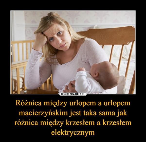 Różnica między urlopem a urlopem macierzyńskim jest taka sama jak różnica między krzesłem a krzesłem elektrycznym –