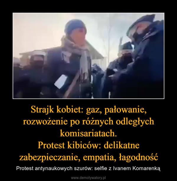 Strajk kobiet: gaz, pałowanie, rozwożenie po różnych odległych komisariatach.Protest kibiców: delikatne zabezpieczanie, empatia, łagodność – Protest antynaukowych szurów: selfie z Ivanem Komarenką