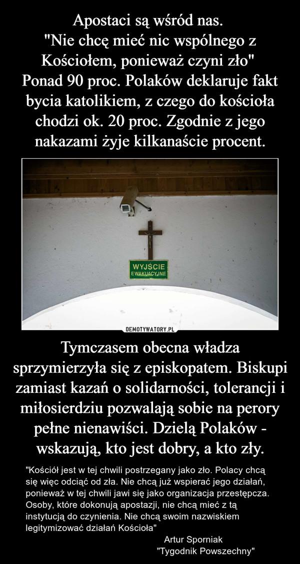 """Apostaci są wśród nas.  """"Nie chcę mieć nic wspólnego z Kościołem, ponieważ czyni zło""""  Ponad 90 proc. Polaków deklaruje fakt bycia katolikiem, z czego do kościoła chodzi ok. 20 proc. Zgodnie z jego nakazami żyje kilkanaście procent. Tymczasem obecna władza sprzymierzyła się z episkopatem. Biskupi zamiast kazań o solidarności, tolerancji i miłosierdziu pozwalają sobie na perory pełne nienawiści. Dzielą Polaków - wskazują, kto jest dobry, a kto zły."""
