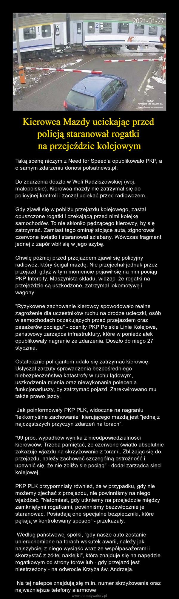 """Kierowca Mazdy uciekając przed policją staranował rogatki na przejeździe kolejowym – Taką scenę niczym z Need for Speed'a opublikowało PKP, a o samym zdarzeniu donosi polsatnews.pl:Do zdarzenia doszło w Woli Radziszowskiej (woj. małopolskie). Kierowca mazdy nie zatrzymał się do policyjnej kontroli i zaczął uciekać przed radiowozem.Gdy zjawił się w pobliżu przejazdu kolejowego, zastał opuszczone rogatki i czekającą przed nimi kolejkę samochodów. To nie skłoniło pędzącego kierowcy, by się zatrzymać. Zamiast tego ominął stojące auta, zignorował czerwone światło i staranował szlabany. Wówczas fragment jednej z zapór wbił się w jego szybę.Chwilę później przed przejazdem zjawił się policyjny radiowóz, który ścigał mazdę. Nie przejechał jednak przez przejazd, gdyż w tym momencie pojawił się na nim pociąg PKP Intercity. Maszynista składu, widząc, że rogatki na przejeździe są uszkodzone, zatrzymał lokomotywę i wagony.""""Ryzykowne zachowanie kierowcy spowodowało realne zagrożenie dla uczestników ruchu na drodze ucieczki, osób w samochodach oczekujących przed przejazdem oraz pasażerów pociągu"""" - oceniły PKP Polskie Linie Kolejowe, państwowy zarządca infrastruktury, które w poniedziałek opublikowały nagranie ze zdarzenia. Doszło do niego 27 stycznia.Ostatecznie policjantom udało się zatrzymać kierowcę. Usłyszał zarzuty sprowadzenia bezpośredniego niebezpieczeństwa katastrofy w ruchu lądowym, uszkodzenia mienia oraz niewykonania polecenia funkcjonariuszy, by zatrzymać pojazd. Zarekwirowano mu także prawo jazdy.Jak poinformowały PKP PLK, widoczne na nagraniu """"lekkomyślne zachowanie"""" kierującego mazdą jest """"jedną z najczęstszych przyczyn zdarzeń na torach"""".""""99 proc. wypadków wynika z nieodpowiedzialności kierowców. Trzeba pamiętać, że czerwone światło absolutnie zakazuje wjazdu na skrzyżowanie z torami. Zbliżając się do przejazdu, należy zachować szczególną ostrożność i upewnić się, że nie zbliża się pociąg"""" - dodał zarządca sieci kolejowej.PKP PLK przypomniały również, że w przypad"""