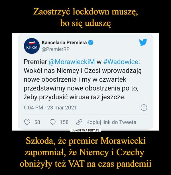 Szkoda, że premier Morawiecki zapomniał, że Niemcy i Czechy obniżyły też VAT na czas pandemii –  Kancelaria Premiera @PremierRP Premier @MorawieckiM w #Wadowice: Wokół nas Niemcy i Czesi wprowadzają nowe obostrzenia i my w czwartek przedstawimy nowe obostrzenia po to, żeby przydusić wirusa raz jeszcze. 6:04 PM 23 mar 2021 O 58 Q 158 (.9 Kopiuj link do Tweeta