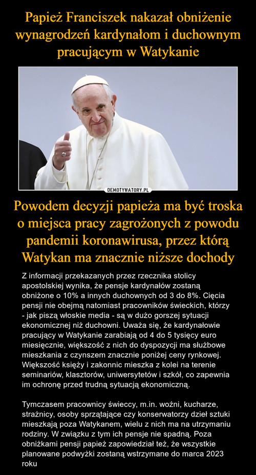Papież Franciszek nakazał obniżenie wynagrodzeń kardynałom i duchownym pracującym w Watykanie Powodem decyzji papieża ma być troska o miejsca pracy zagrożonych z powodu pandemii koronawirusa, przez którą Watykan ma znacznie niższe dochody