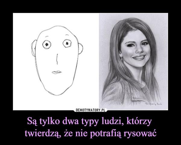 Są tylko dwa typy ludzi, którzy twierdzą, że nie potrafią rysować –