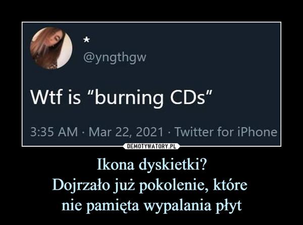 """Ikona dyskietki?Dojrzało już pokolenie, które nie pamięta wypalania płyt –  Wtf is """"burning CDs"""""""