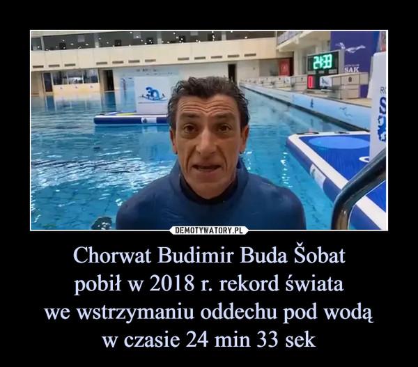 Chorwat Budimir Buda Šobatpobił w 2018 r. rekord światawe wstrzymaniu oddechu pod wodąw czasie 24 min 33 sek –