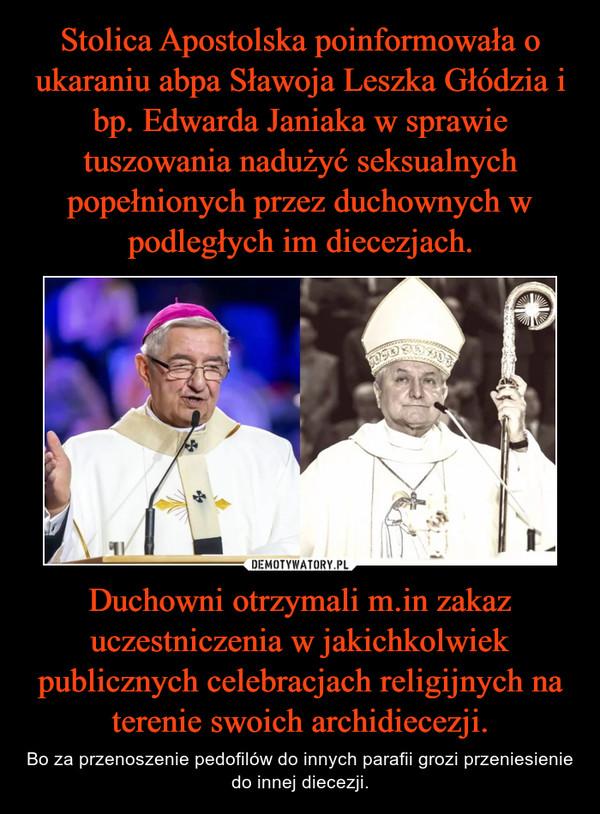 Duchowni otrzymali m.in zakaz uczestniczenia w jakichkolwiek publicznych celebracjach religijnych na terenie swoich archidiecezji. – Bo za przenoszenie pedofilów do innych parafii grozi przeniesienie do innej diecezji.