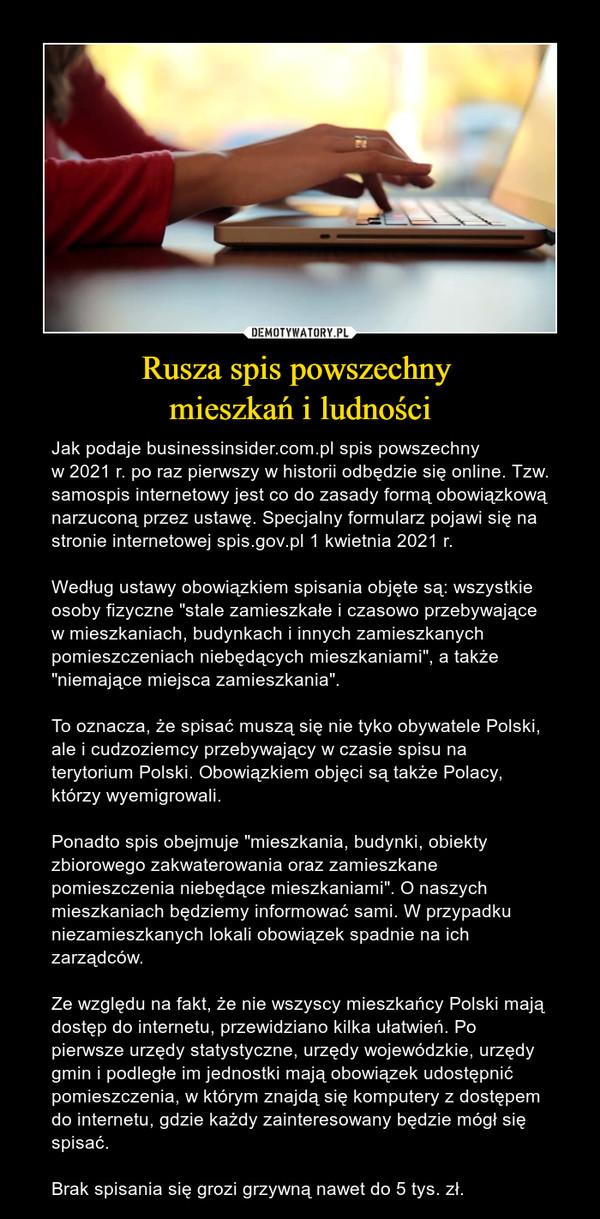 """Rusza spis powszechny mieszkań i ludności – Jak podaje businessinsider.com.pl spis powszechny w 2021 r. po raz pierwszy w historii odbędzie się online. Tzw. samospis internetowy jest co do zasady formą obowiązkową narzuconą przez ustawę. Specjalny formularz pojawi się na stronie internetowej spis.gov.pl 1 kwietnia 2021 r.Według ustawy obowiązkiem spisania objęte są: wszystkie osoby fizyczne """"stale zamieszkałe i czasowo przebywające w mieszkaniach, budynkach i innych zamieszkanych pomieszczeniach niebędących mieszkaniami"""", a także """"niemające miejsca zamieszkania"""".To oznacza, że spisać muszą się nie tyko obywatele Polski, ale i cudzoziemcy przebywający w czasie spisu na terytorium Polski. Obowiązkiem objęci są także Polacy, którzy wyemigrowali.Ponadto spis obejmuje """"mieszkania, budynki, obiekty zbiorowego zakwaterowania oraz zamieszkane pomieszczenia niebędące mieszkaniami"""". O naszych mieszkaniach będziemy informować sami. W przypadku niezamieszkanych lokali obowiązek spadnie na ich zarządców.Ze względu na fakt, że nie wszyscy mieszkańcy Polski mają dostęp do internetu, przewidziano kilka ułatwień. Po pierwsze urzędy statystyczne, urzędy wojewódzkie, urzędy gmin i podległe im jednostki mają obowiązek udostępnić pomieszczenia, w którym znajdą się komputery z dostępem do internetu, gdzie każdy zainteresowany będzie mógł się spisać.Brak spisania się grozi grzywną nawet do 5 tys. zł."""