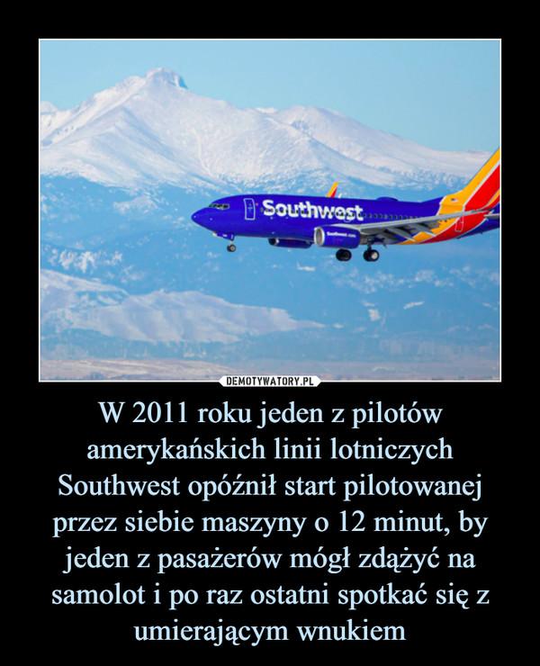 W 2011 roku jeden z pilotów amerykańskich linii lotniczych Southwest opóźnił start pilotowanej przez siebie maszyny o 12 minut, by jeden z pasażerów mógł zdążyć na samolot i po raz ostatni spotkać się z umierającym wnukiem –