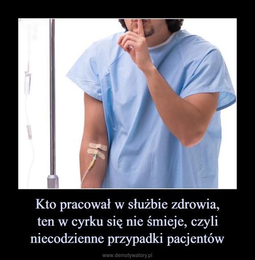 Kto pracował w służbie zdrowia, ten w cyrku się nie śmieje, czyli niecodzienne przypadki pacjentów