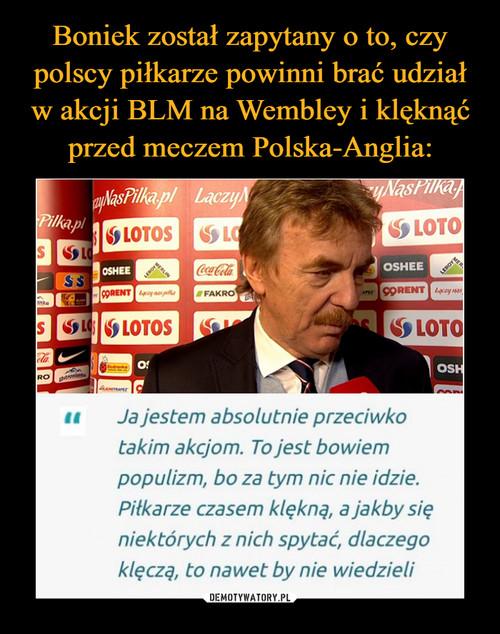 Boniek został zapytany o to, czy polscy piłkarze powinni brać udział w akcji BLM na Wembley i klęknąć przed meczem Polska-Anglia: