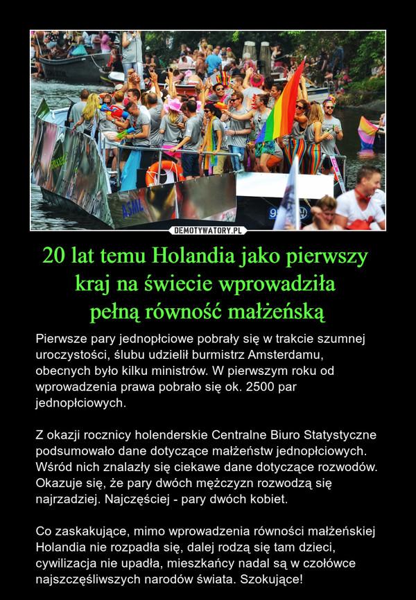20 lat temu Holandia jako pierwszy kraj na świecie wprowadziła pełną równość małżeńską – Pierwsze pary jednopłciowe pobrały się w trakcie szumnej uroczystości, ślubu udzielił burmistrz Amsterdamu, obecnych było kilku ministrów. W pierwszym roku od wprowadzenia prawa pobrało się ok. 2500 par jednopłciowych.Z okazji rocznicy holenderskie Centralne Biuro Statystyczne podsumowało dane dotyczące małżeństw jednopłciowych. Wśród nich znalazły się ciekawe dane dotyczące rozwodów. Okazuje się, że pary dwóch mężczyzn rozwodzą się najrzadziej. Najczęściej - pary dwóch kobiet.Co zaskakujące, mimo wprowadzenia równości małżeńskiej Holandia nie rozpadła się, dalej rodzą się tam dzieci, cywilizacja nie upadła, mieszkańcy nadal są w czołówce najszczęśliwszych narodów świata. Szokujące!