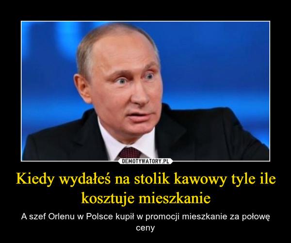 Kiedy wydałeś na stolik kawowy tyle ile kosztuje mieszkanie – A szef Orlenu w Polsce kupił w promocji mieszkanie za połowę ceny