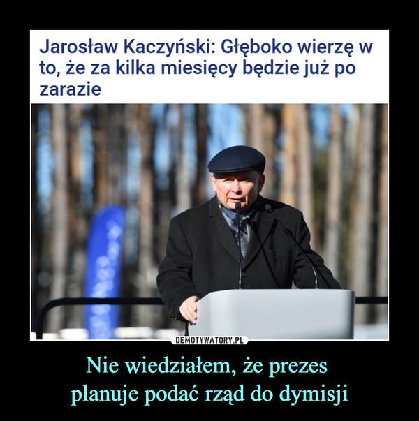 Nie wiedziałem, że prezes planuje podać rząd do dymisji –  Jarosław Kaczyński: Głęboko wierzę w to, że za kilka miesięcy będzie już po zarazie