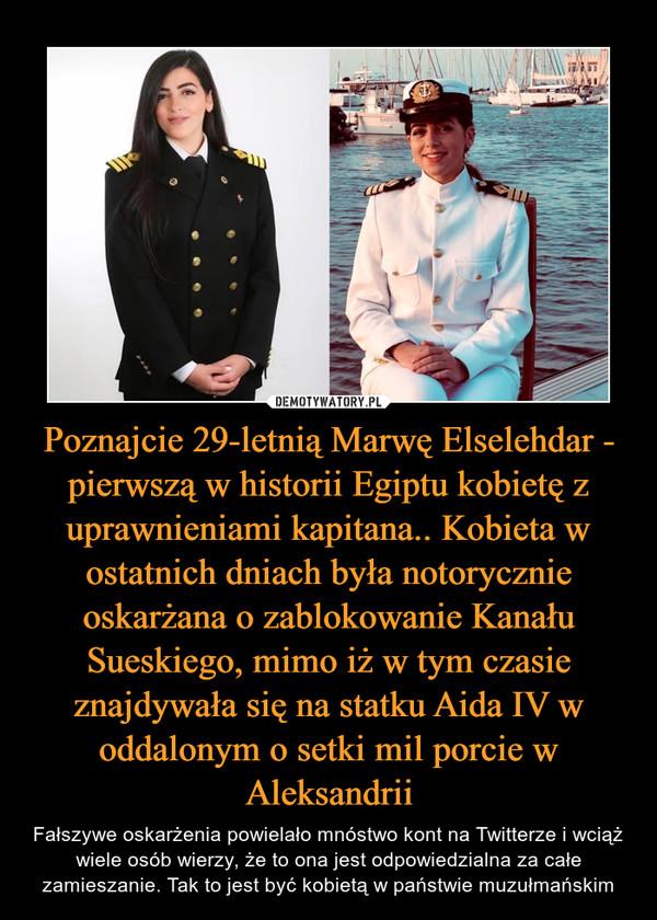 Poznajcie 29-letnią Marwę Elselehdar - pierwszą w historii Egiptu kobietę z uprawnieniami kapitana.. Kobieta w ostatnich dniach była notorycznie oskarżana o zablokowanie Kanału Sueskiego, mimo iż w tym czasie znajdywała się na statku Aida IV w oddalonym o setki mil porcie w Aleksandrii – Fałszywe oskarżenia powielało mnóstwo kont na Twitterze i wciąż wiele osób wierzy, że to ona jest odpowiedzialna za całe zamieszanie. Tak to jest być kobietą w państwie muzułmańskim