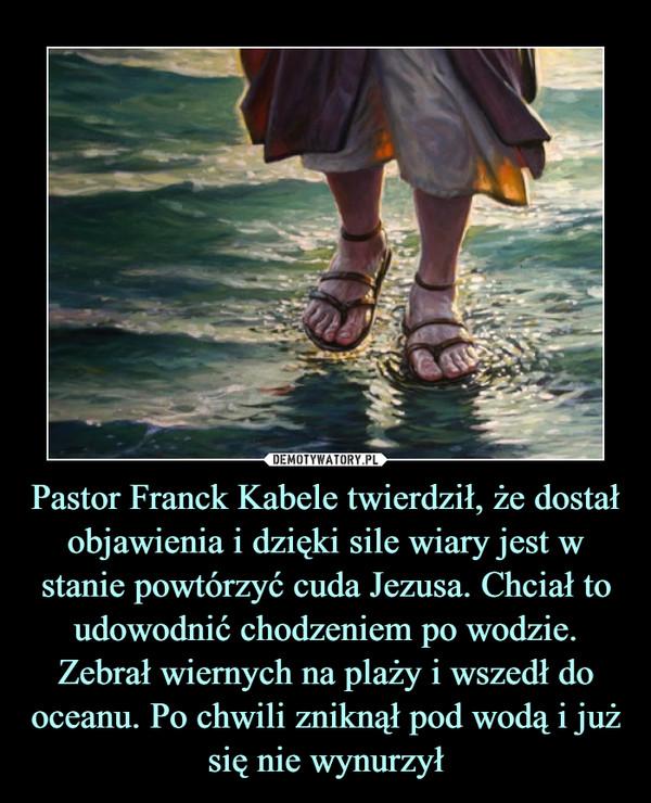 Pastor Franck Kabele twierdził, że dostał objawienia i dzięki sile wiary jest w stanie powtórzyć cuda Jezusa. Chciał to udowodnić chodzeniem po wodzie. Zebrał wiernych na plaży i wszedł do oceanu. Po chwili zniknął pod wodą i już się nie wynurzył –