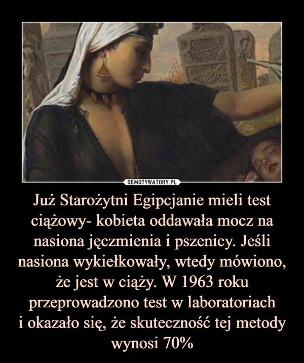 Już Starożytni Egipcjanie mieli test ciążowy- kobieta oddawała mocz na nasiona jęczmienia i pszenicy. Jeśli nasiona wykiełkowały, wtedy mówiono, że jest w ciąży. W 1963 roku przeprowadzono test w laboratoriachi okazało się, że skuteczność tej metody wynosi 70% –