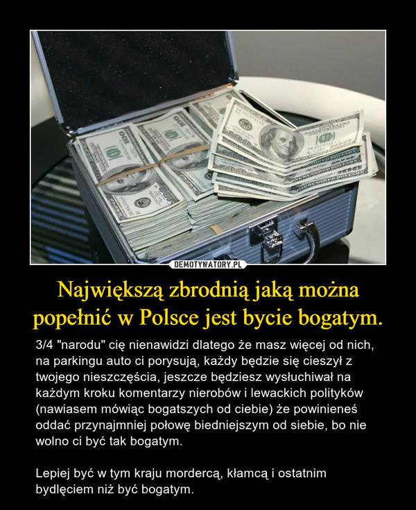"""Największą zbrodnią jaką można popełnić w Polsce jest bycie bogatym. – 3/4 """"narodu"""" cię nienawidzi dlatego że masz więcej od nich, na parkingu auto ci porysują, każdy będzie się cieszył z twojego nieszczęścia, jeszcze będziesz wysłuchiwał na każdym kroku komentarzy nierobów i lewackich polityków (nawiasem mówiąc bogatszych od ciebie) że powinieneś oddać przynajmniej połowę biedniejszym od siebie, bo nie wolno ci być tak bogatym.Lepiej być w tym kraju mordercą, kłamcą i ostatnim bydlęciem niż być bogatym."""