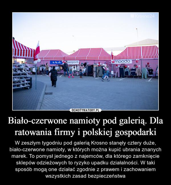 Biało-czerwone namioty pod galerią. Dla ratowania firmy i polskiej gospodarki – W zeszłym tygodniu pod galerią Krosno stanęły cztery duże, biało-czerwone namioty, w których można kupić ubrania znanych marek. To pomysł jednego z najemców, dla którego zamknięcie sklepów odzieżowych to ryzyko upadku działalności. W taki sposób mogą one działać zgodnie z prawem i zachowaniem wszystkich zasad bezpieczeństwa