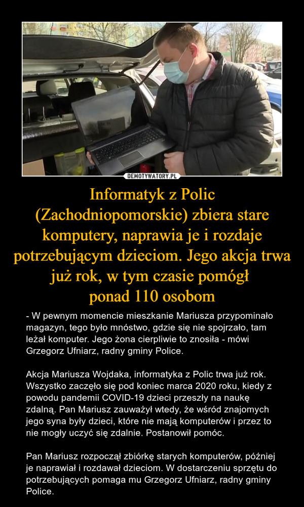 Informatyk z Polic (Zachodniopomorskie) zbiera stare komputery, naprawia je i rozdaje potrzebującym dzieciom. Jego akcja trwa już rok, w tym czasie pomógł ponad 110 osobom – - W pewnym momencie mieszkanie Mariusza przypominało magazyn, tego było mnóstwo, gdzie się nie spojrzało, tam leżał komputer. Jego żona cierpliwie to znosiła - mówi Grzegorz Ufniarz, radny gminy Police.Akcja Mariusza Wojdaka, informatyka z Polic trwa już rok. Wszystko zaczęło się pod koniec marca 2020 roku, kiedy z powodu pandemii COVID-19 dzieci przeszły na naukę zdalną. Pan Mariusz zauważył wtedy, że wśród znajomych jego syna były dzieci, które nie mają komputerów i przez to nie mogły uczyć się zdalnie. Postanowił pomóc.Pan Mariusz rozpoczął zbiórkę starych komputerów, później je naprawiał i rozdawał dzieciom. W dostarczeniu sprzętu do potrzebujących pomaga mu Grzegorz Ufniarz, radny gminy Police.