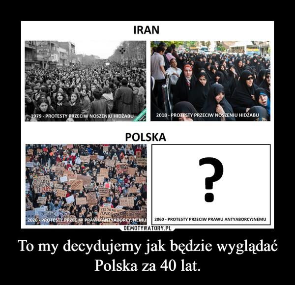 To my decydujemy jak będzie wyglądać Polska za 40 lat. –