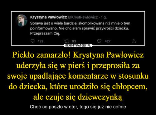 Piekło zamarzło! Krystyna Pawłowicz uderzyła się w pierś i przeprosiła za swoje upadlające komentarze w stosunku do dziecka, które urodziło się chłopcem, ale czuje się dziewczynką
