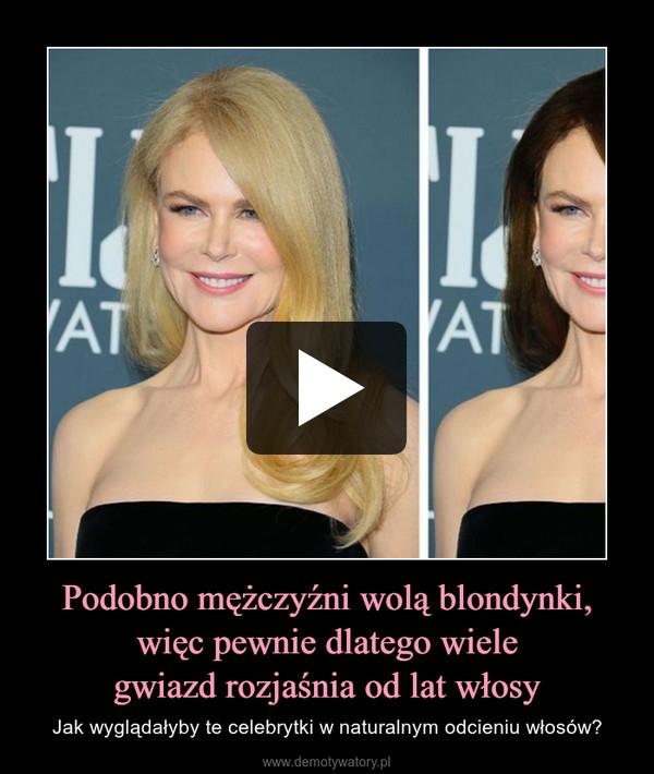 Podobno mężczyźni wolą blondynki,więc pewnie dlatego wielegwiazd rozjaśnia od lat włosy – Jak wyglądałyby te celebrytki w naturalnym odcieniu włosów?