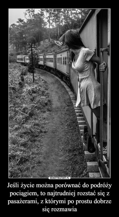 Jeśli życie można porównać do podróży pociągiem, to najtrudniej rozstać się z pasażerami, z którymi po prostu dobrze się rozmawia