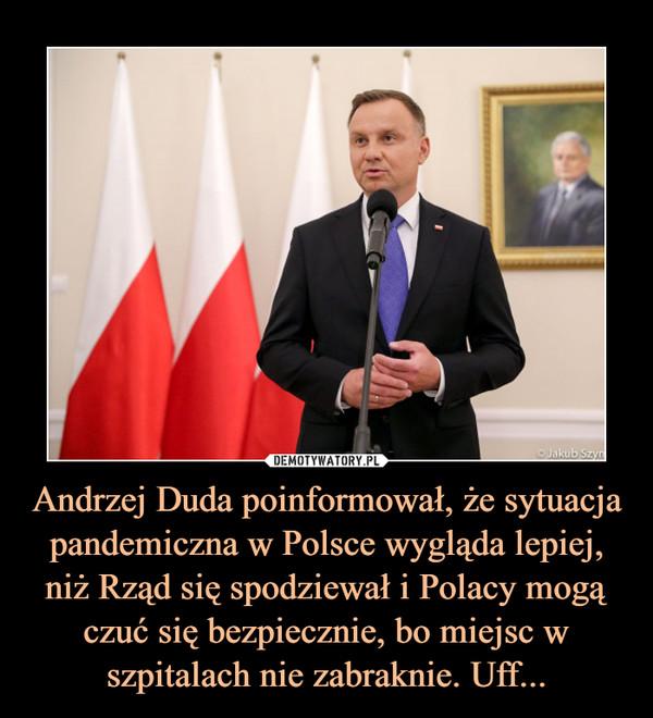 Andrzej Duda poinformował, że sytuacja pandemiczna w Polsce wygląda lepiej, niż Rząd się spodziewał i Polacy mogą czuć się bezpiecznie, bo miejsc w szpitalach nie zabraknie. Uff... –