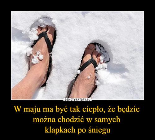 W maju ma być tak ciepło, że będzie  można chodzić w samych  klapkach po śniegu